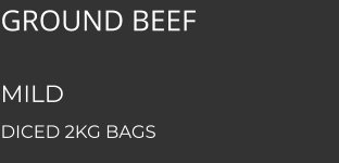 GROUND BEEFD    MILD  DICED 2KG BAGS