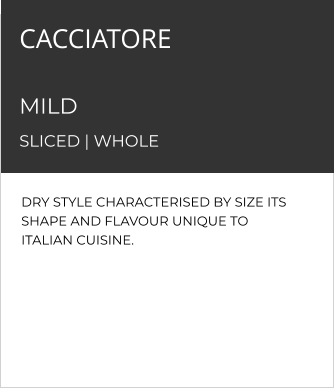 DRY STYLE CHARACTERISED BY SIZE ITS SHAPE AND FLAVOUR UNIQUE TO ITALIAN CUISINE. CACCIATORE   MILD  SLICED | WHOLE
